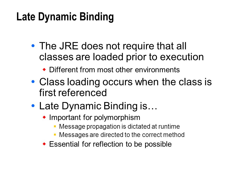 Late Dynamic Binding The JRE does not require that all classes are loaded prior to execution. Different from most other environments.