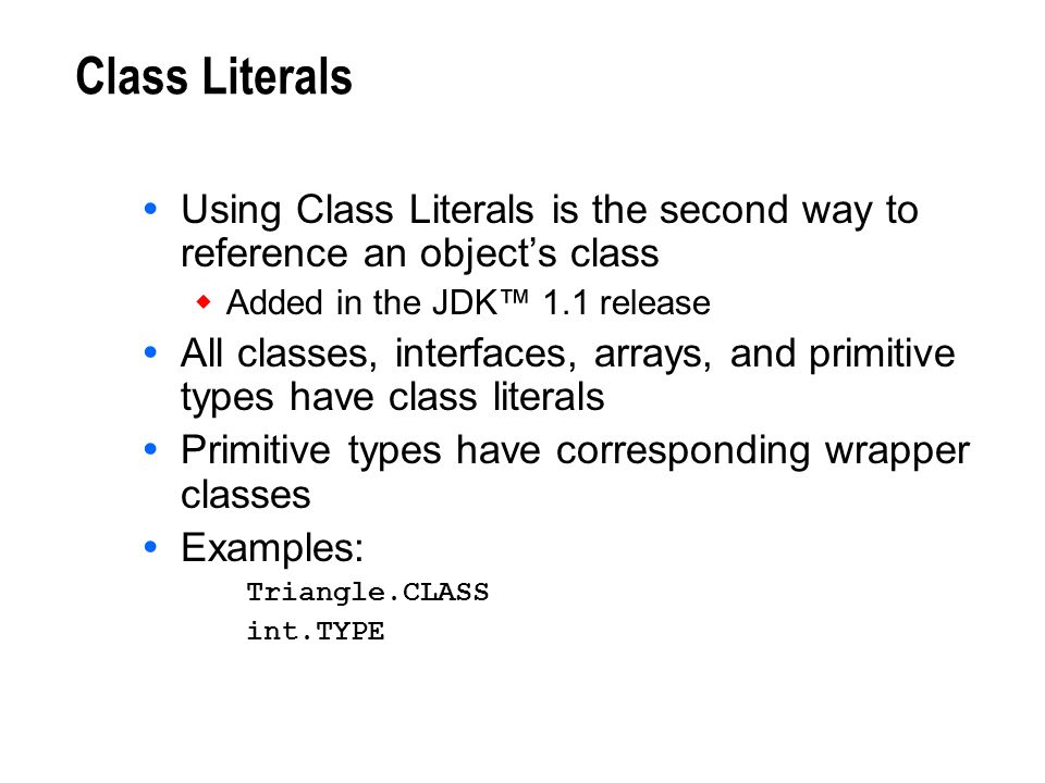 Class Literals Using Class Literals is the second way to reference an object's class. Added in the JDK™ 1.1 release.