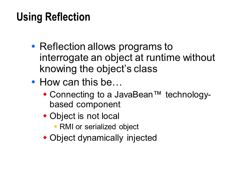 Using Reflection Reflection allows programs to interrogate an object at runtime without knowing the object's class.