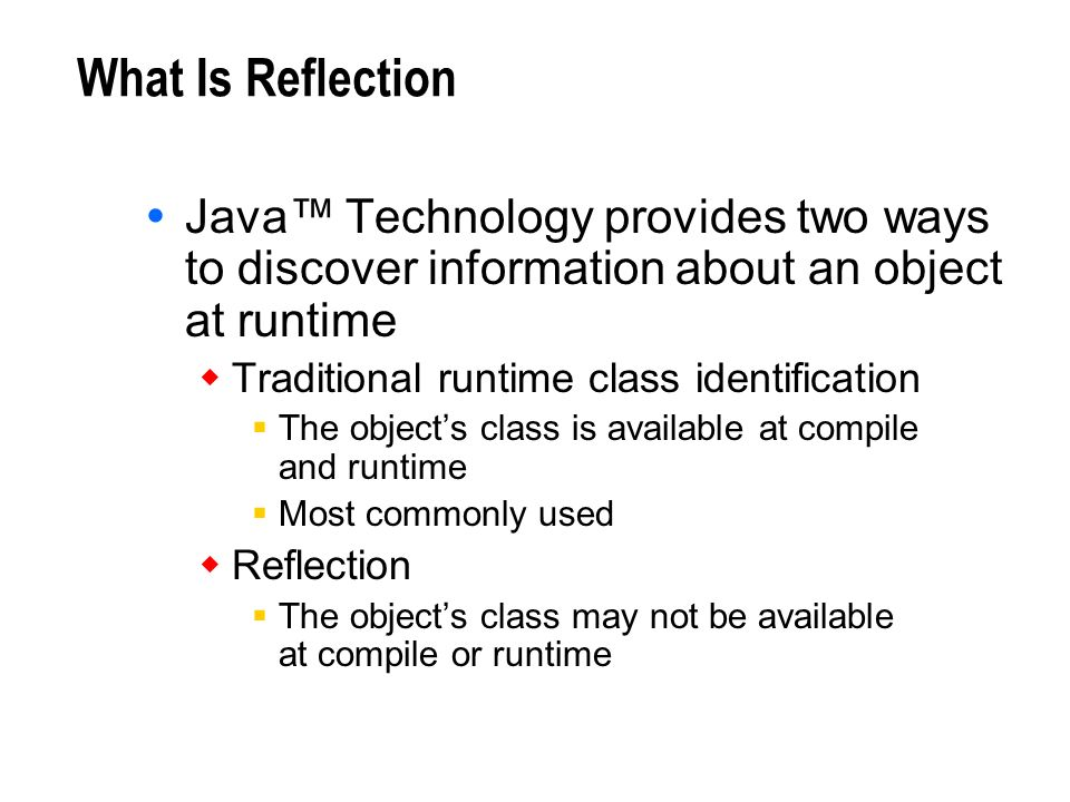 What Is Reflection Java™ Technology provides two ways to discover information about an object at runtime.