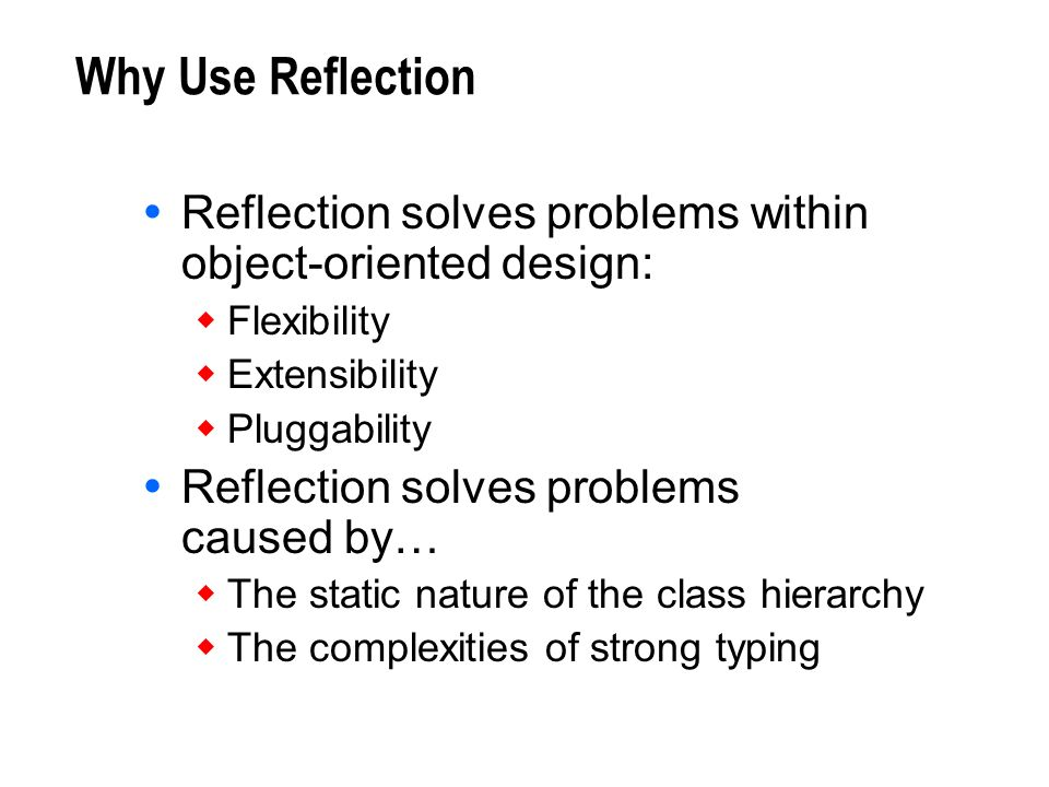 Why Use Reflection Reflection solves problems within object-oriented design: Flexibility. Extensibility.