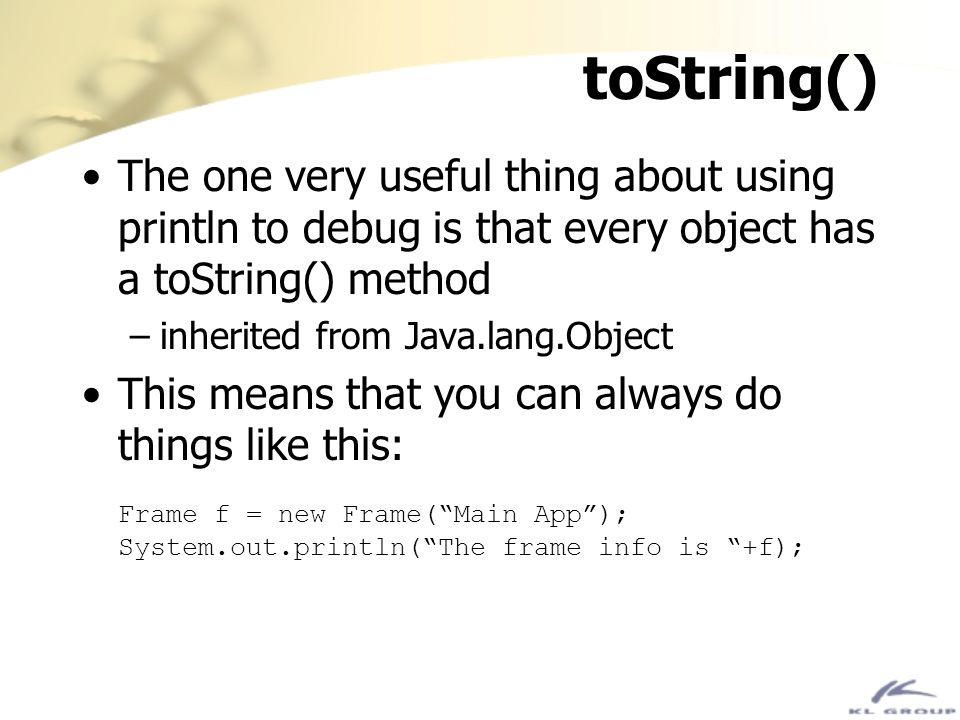 toString() The one very useful thing about using println to debug is that every object has a toString() method.