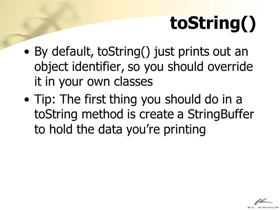 toString() By default, toString() just prints out an object identifier, so you should override it in your own classes.