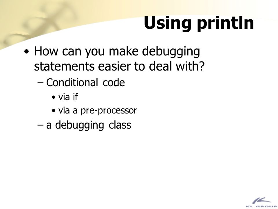 Using println How can you make debugging statements easier to deal with Conditional code. via if.