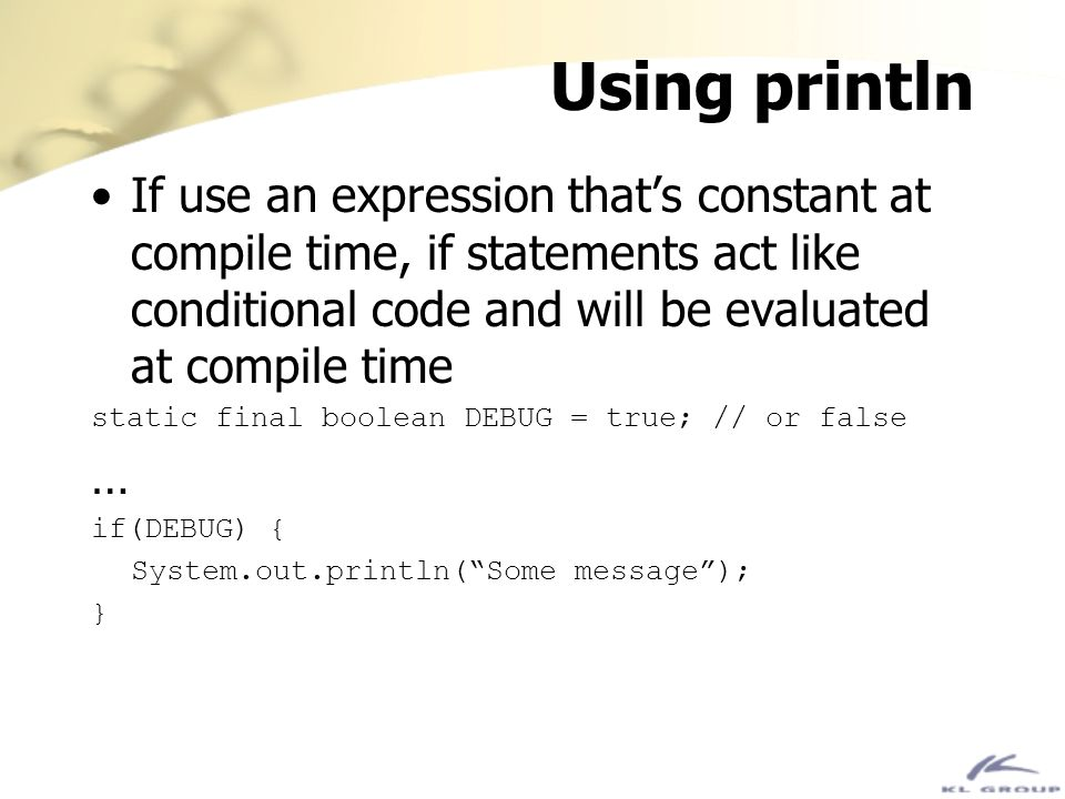 Using println If use an expression that's constant at compile time, if statements act like conditional code and will be evaluated at compile time.