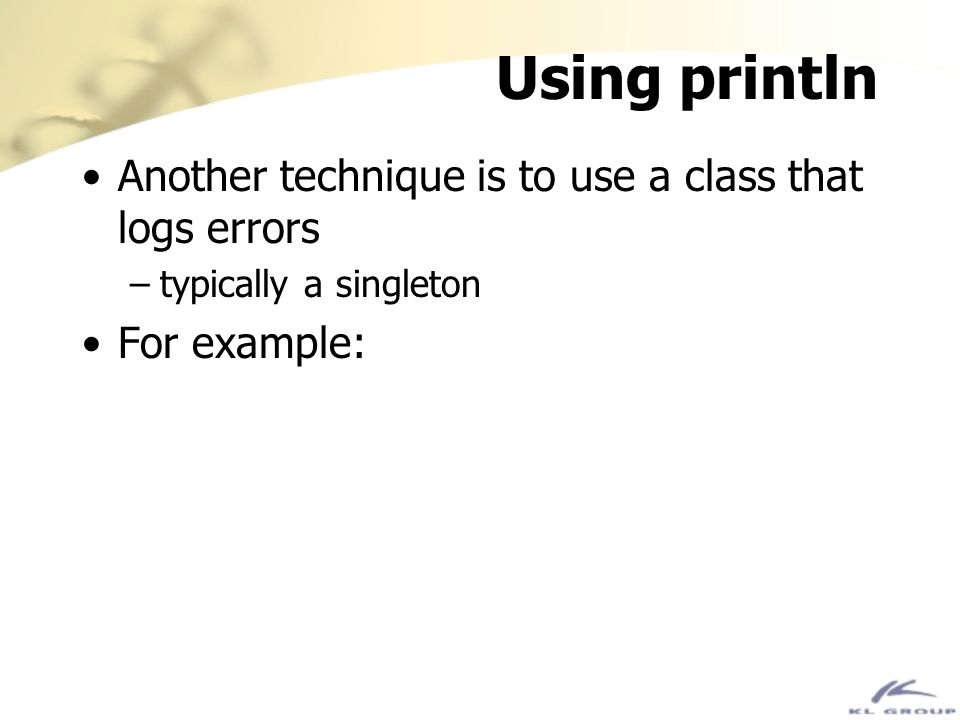 Using println Another technique is to use a class that logs errors