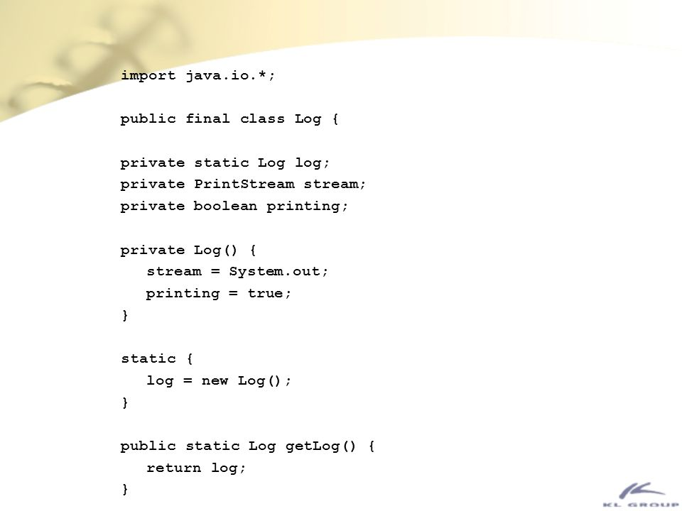 import java.io.*; public final class Log { private static Log log; private PrintStream stream; private boolean printing;