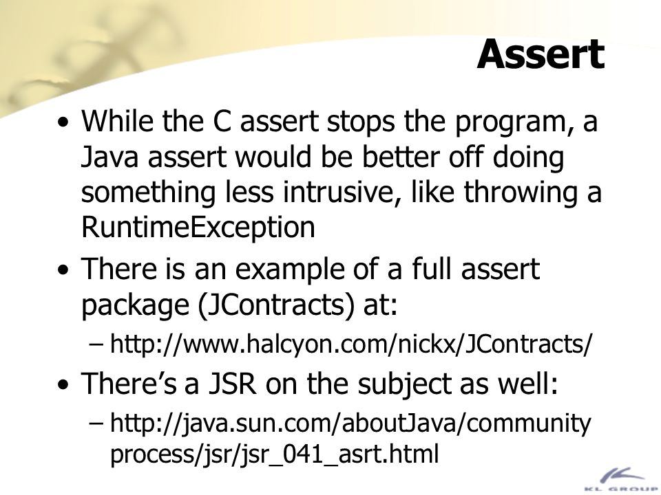 Assert While the C assert stops the program, a Java assert would be better off doing something less intrusive, like throwing a RuntimeException.