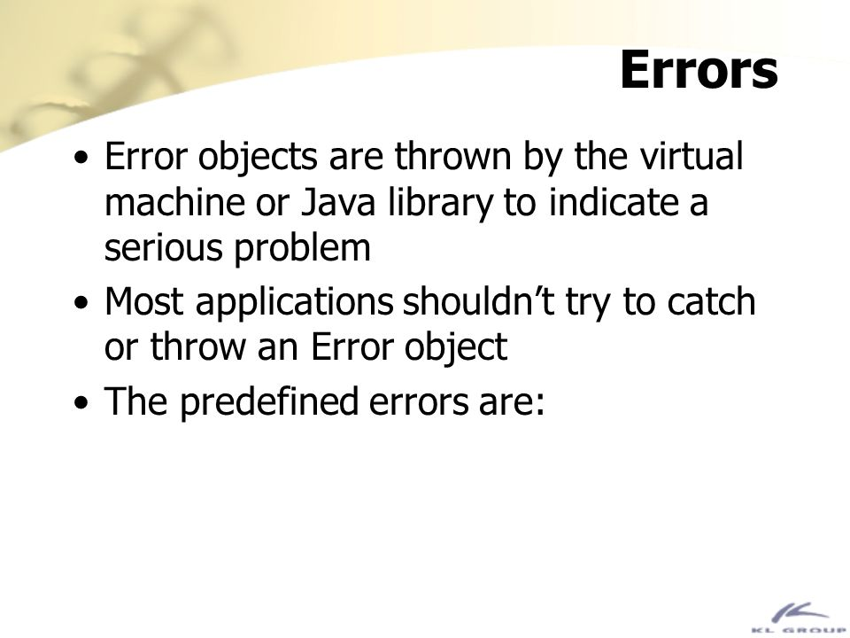 Errors Error objects are thrown by the virtual machine or Java library to indicate a serious problem.