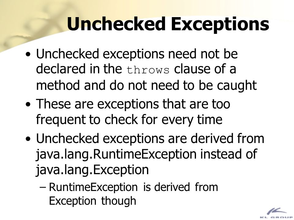 Unchecked Exceptions Unchecked exceptions need not be declared in the throws clause of a method and do not need to be caught.