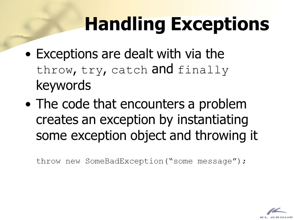 Handling Exceptions Exceptions are dealt with via the throw, try, catch and finally keywords.