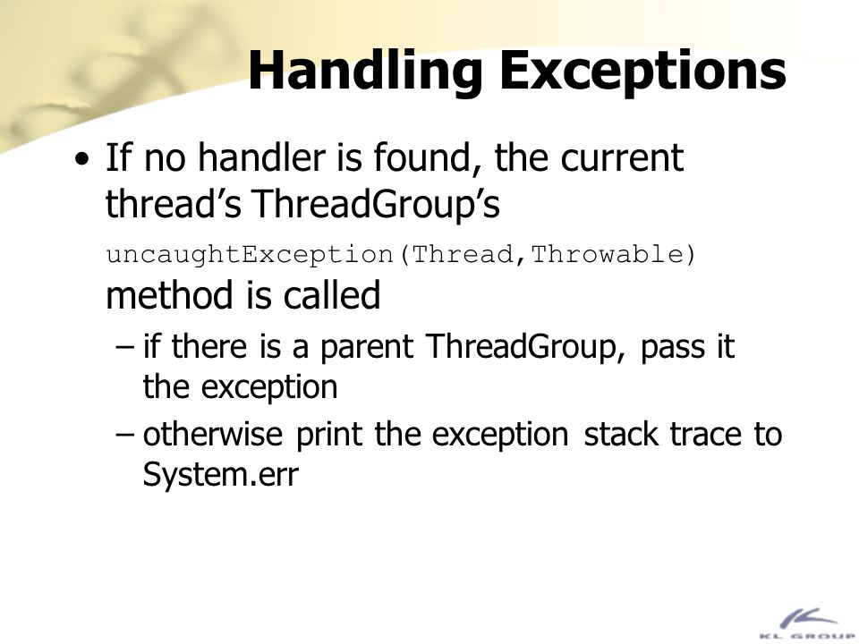 Handling Exceptions If no handler is found, the current thread's ThreadGroup's uncaughtException(Thread,Throwable) method is called.