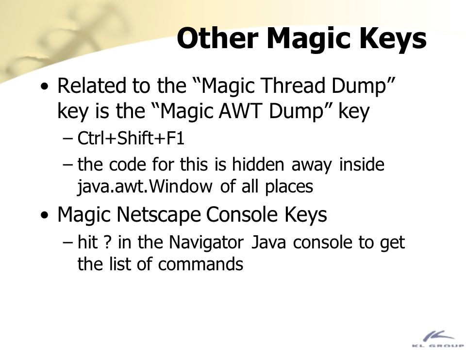 Other Magic Keys Related to the Magic Thread Dump key is the Magic AWT Dump key. Ctrl+Shift+F1.