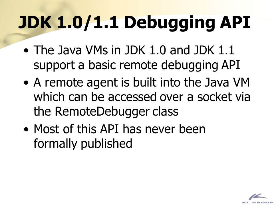 JDK 1.0/1.1 Debugging API The Java VMs in JDK 1.0 and JDK 1.1 support a basic remote debugging API.