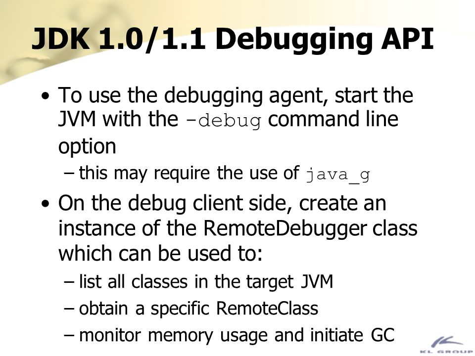JDK 1.0/1.1 Debugging API To use the debugging agent, start the JVM with the -debug command line option.