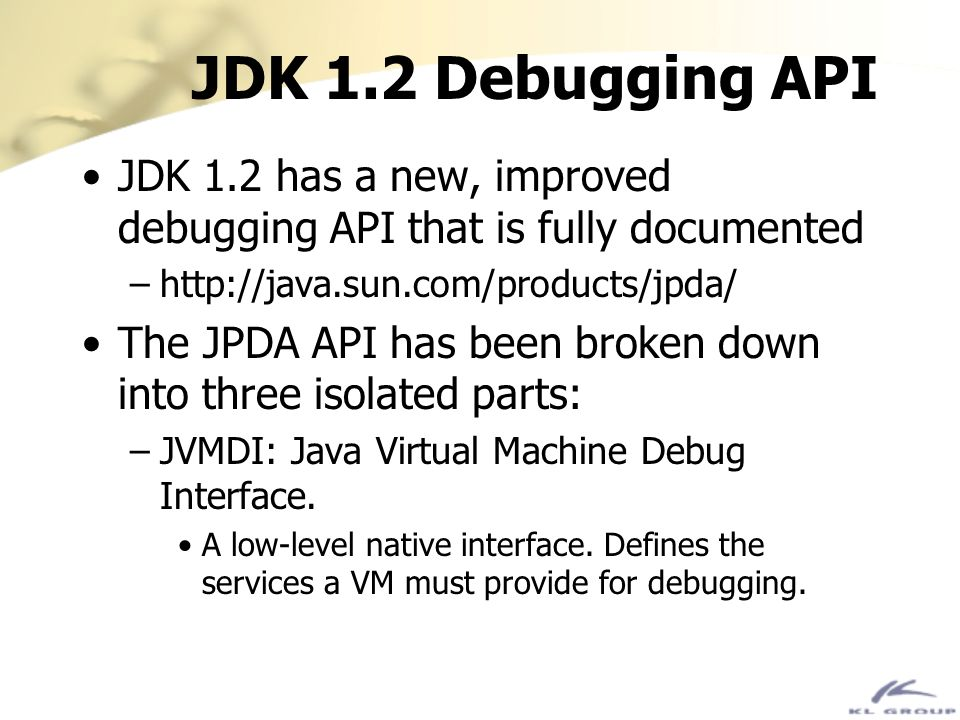 JDK 1.2 Debugging API JDK 1.2 has a new, improved debugging API that is fully documented. http://java.sun.com/products/jpda/