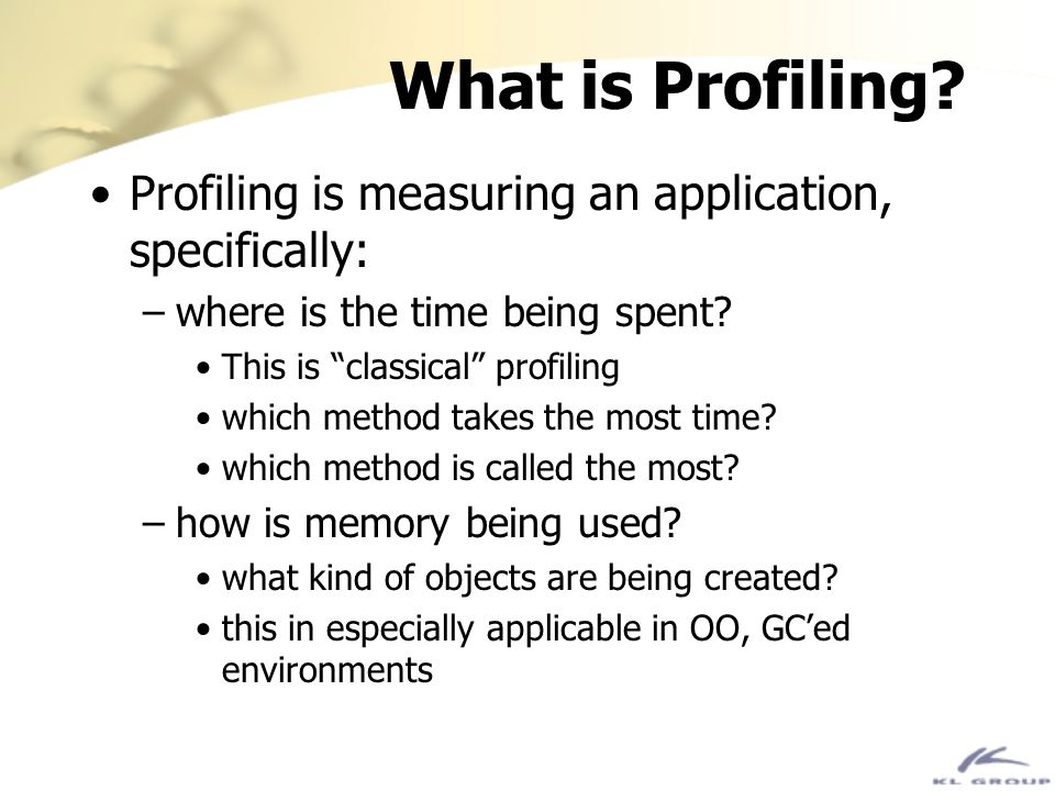 What is Profiling Profiling is measuring an application, specifically: where is the time being spent