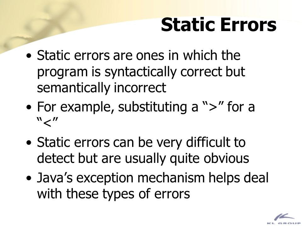 Static Errors Static errors are ones in which the program is syntactically correct but semantically incorrect.