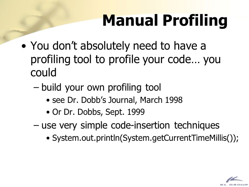 Manual Profiling You don't absolutely need to have a profiling tool to profile your code… you could.