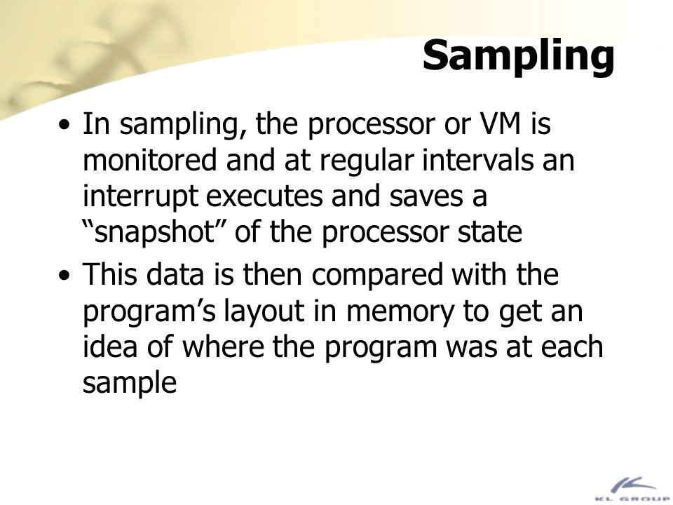 Sampling In sampling, the processor or VM is monitored and at regular intervals an interrupt executes and saves a snapshot of the processor state.