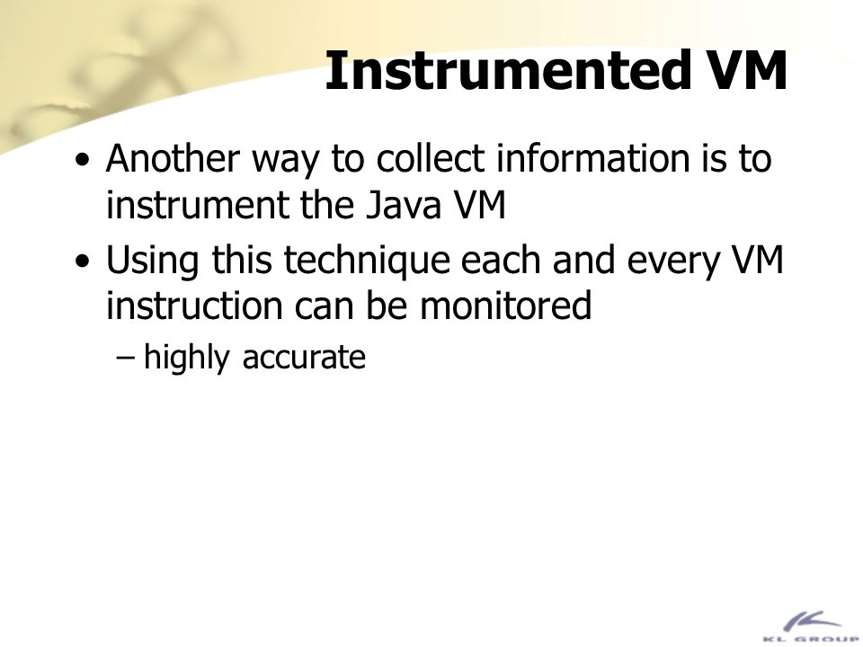Instrumented VM Another way to collect information is to instrument the Java VM. Using this technique each and every VM instruction can be monitored.