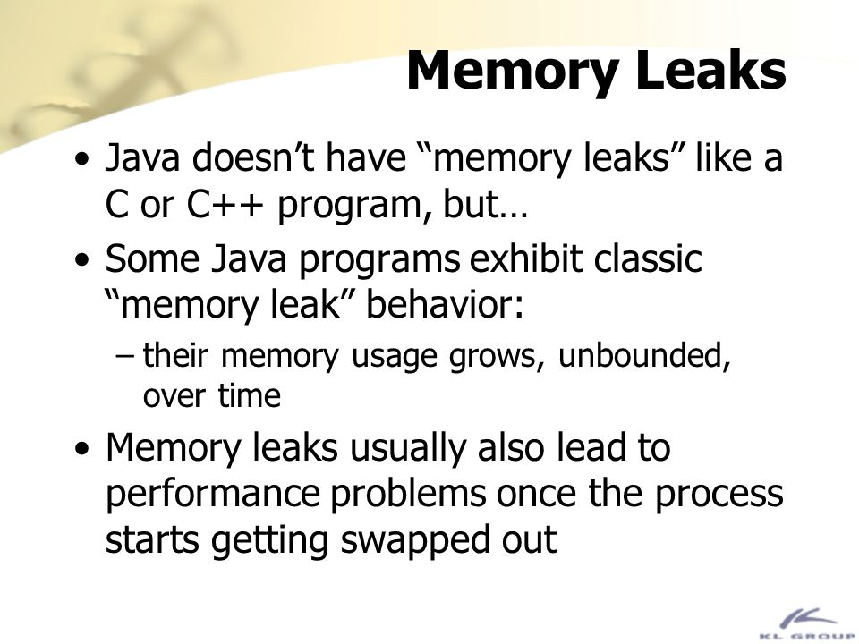 Memory Leaks Java doesn't have memory leaks like a C or C++ program, but… Some Java programs exhibit classic memory leak behavior:
