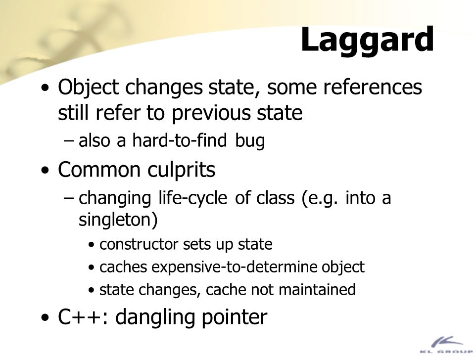 Laggard Object changes state, some references still refer to previous state. also a hard-to-find bug.