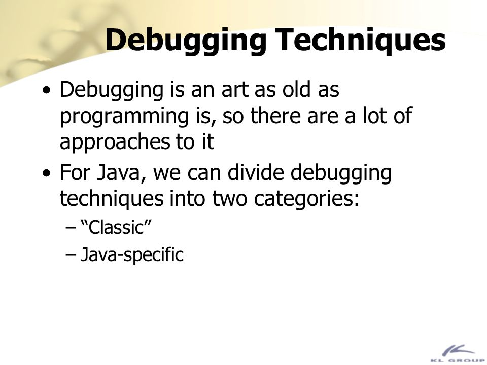 Debugging Techniques Debugging is an art as old as programming is, so there are a lot of approaches to it.