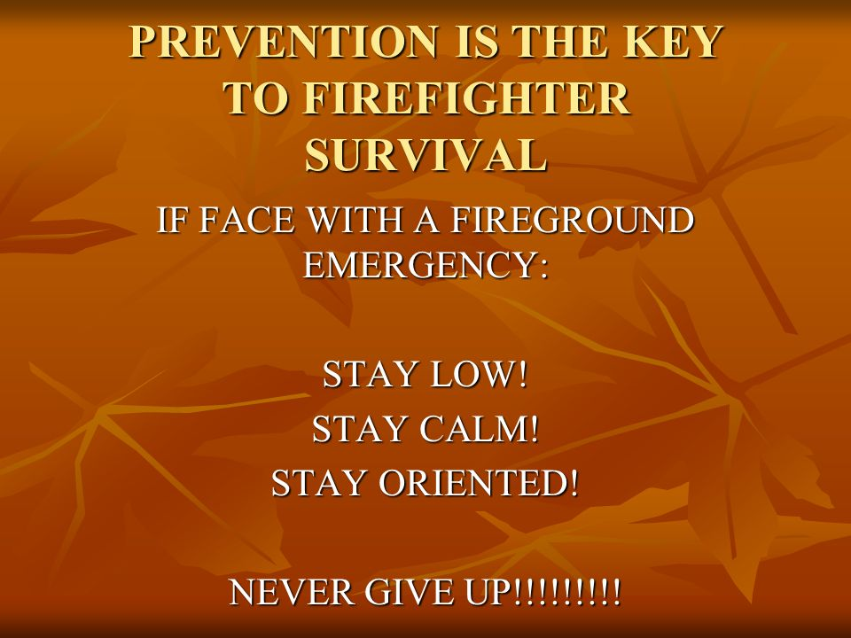 PREVENTION IS THE KEY TO FIREFIGHTER SURVIVAL