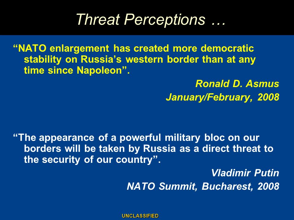 Threat Perceptions … NATO enlargement has created more democratic stability on Russia's western border than at any time since Napoleon .