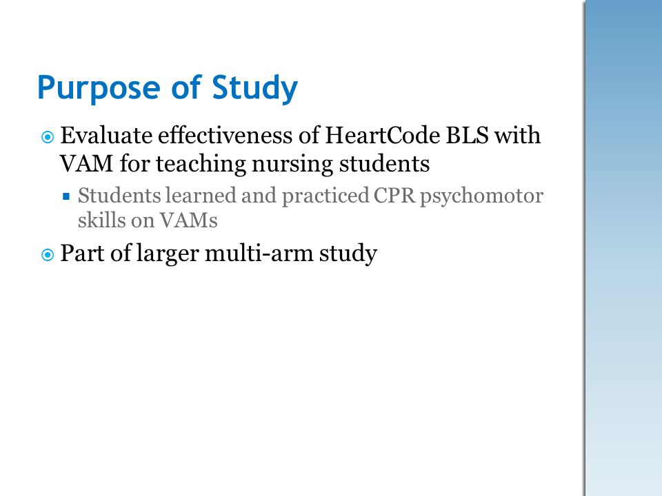 Purpose of Study Evaluate effectiveness of HeartCode BLS with VAM for teaching nursing students.