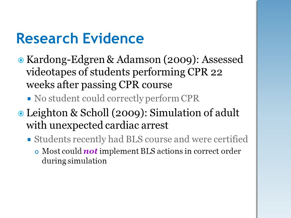 Research Evidence Kardong-Edgren & Adamson (2009): Assessed videotapes of students performing CPR 22 weeks after passing CPR course.