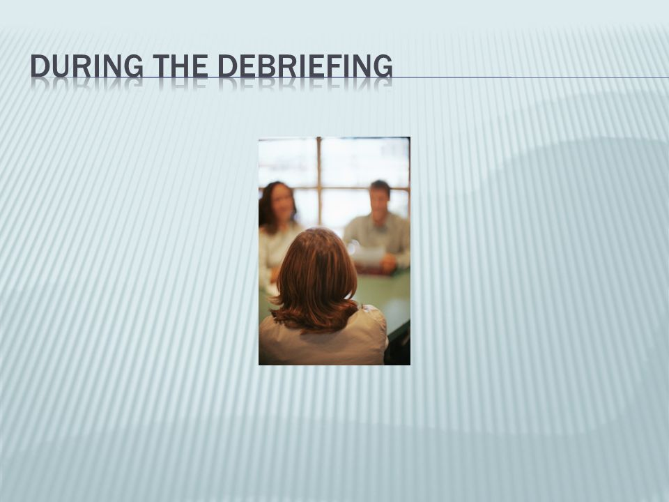 During the Debriefing Deconstructing, reflecting, questioning, defending, supporting, advising, explaining, comforting and reassuring.
