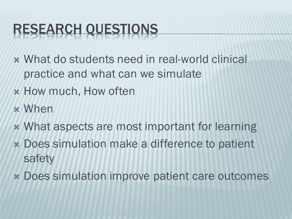 Research Questions What do students need in real-world clinical practice and what can we simulate. How much, How often.