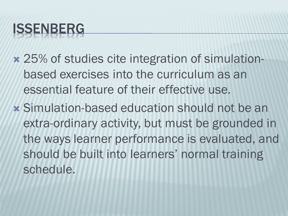 Issenberg 25% of studies cite integration of simulation-based exercises into the curriculum as an essential feature of their effective use.