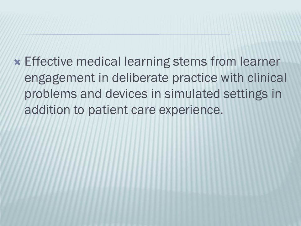 Effective medical learning stems from learner engagement in deliberate practice with clinical problems and devices in simulated settings in addition to patient care experience.