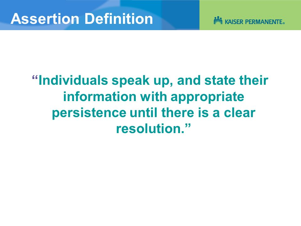 Assertion Definition Individuals speak up, and state their information with appropriate persistence until there is a clear resolution.