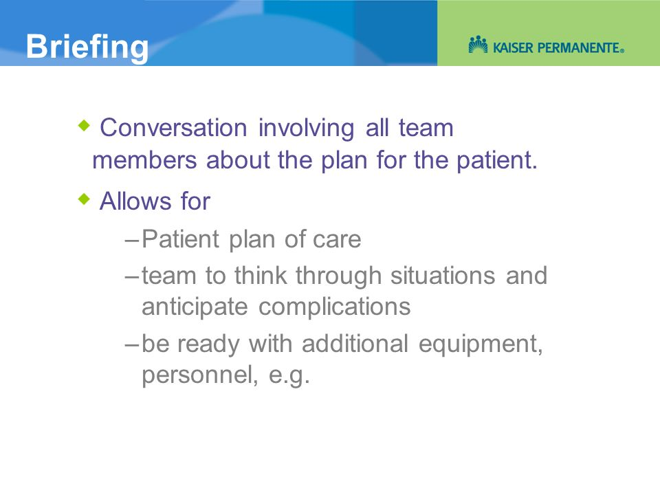 Briefing  Conversation involving all team members about the plan for the patient.  Allows for. Patient plan of care.