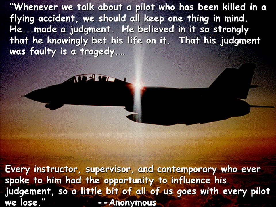 Whenever we talk about a pilot who has been killed in a flying accident, we should all keep one thing in mind. He...made a judgment. He believed in it so strongly that he knowingly bet his life on it. That his judgment was faulty is a tragedy,…