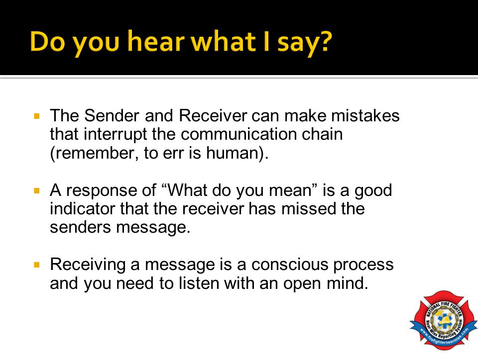 Do you hear what I say The Sender and Receiver can make mistakes that interrupt the communication chain (remember, to err is human).