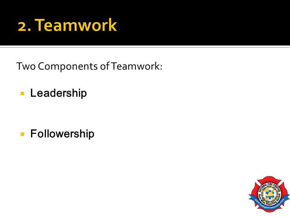 2. Teamwork Two Components of Teamwork: Leadership Followership