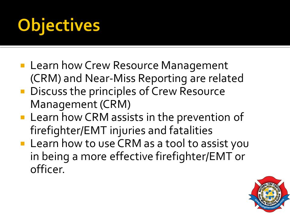 Objectives Learn how Crew Resource Management (CRM) and Near-Miss Reporting are related. Discuss the principles of Crew Resource Management (CRM)