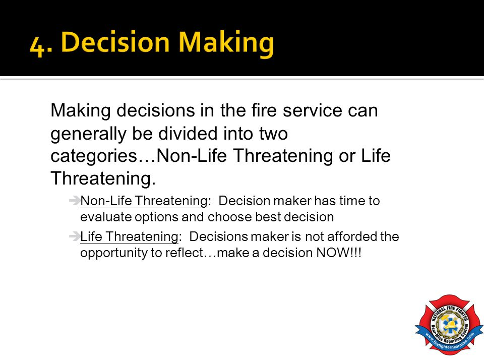 4. Decision Making Making decisions in the fire service can generally be divided into two categories…Non-Life Threatening or Life Threatening.