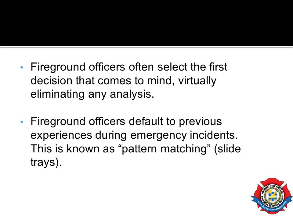 Fireground officers often select the first decision that comes to mind, virtually eliminating any analysis.