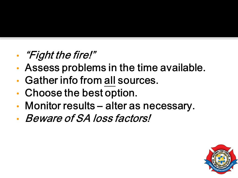 Fight the fire! Assess problems in the time available. Gather info from all sources. Choose the best option.