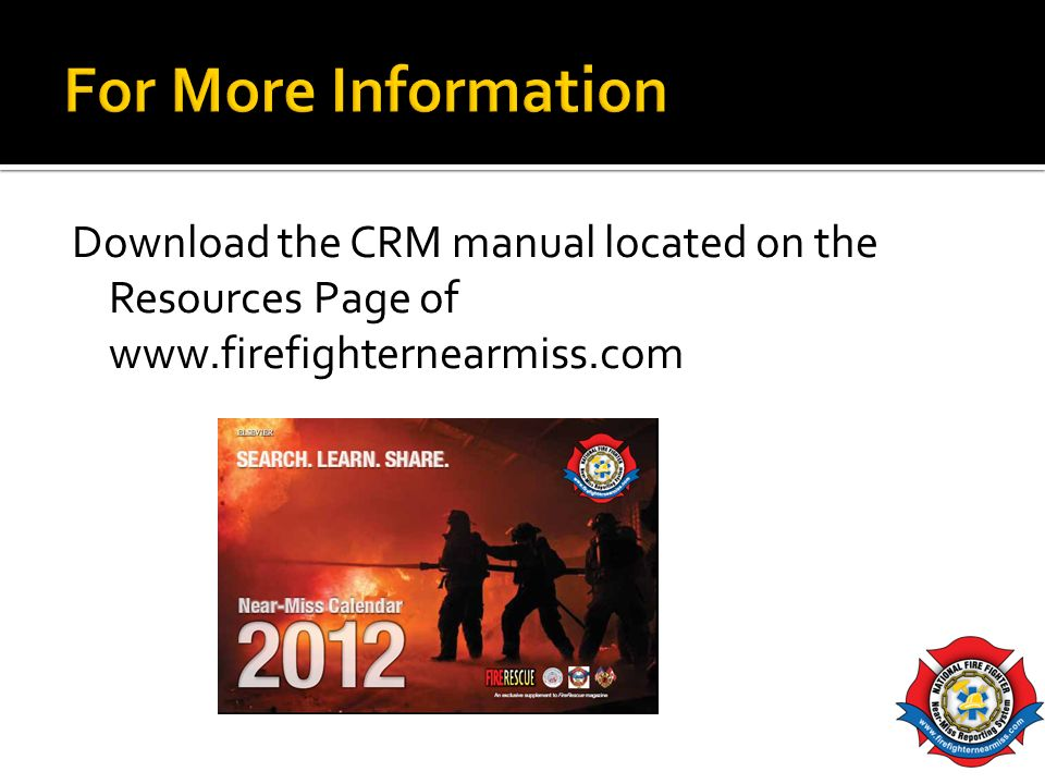 For More Information Download the CRM manual located on the Resources Page of www.firefighternearmiss.com.