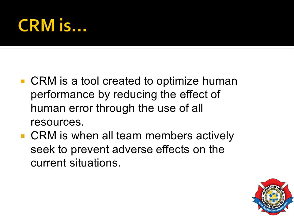 CRM is… CRM is a tool created to optimize human performance by reducing the effect of human error through the use of all resources.
