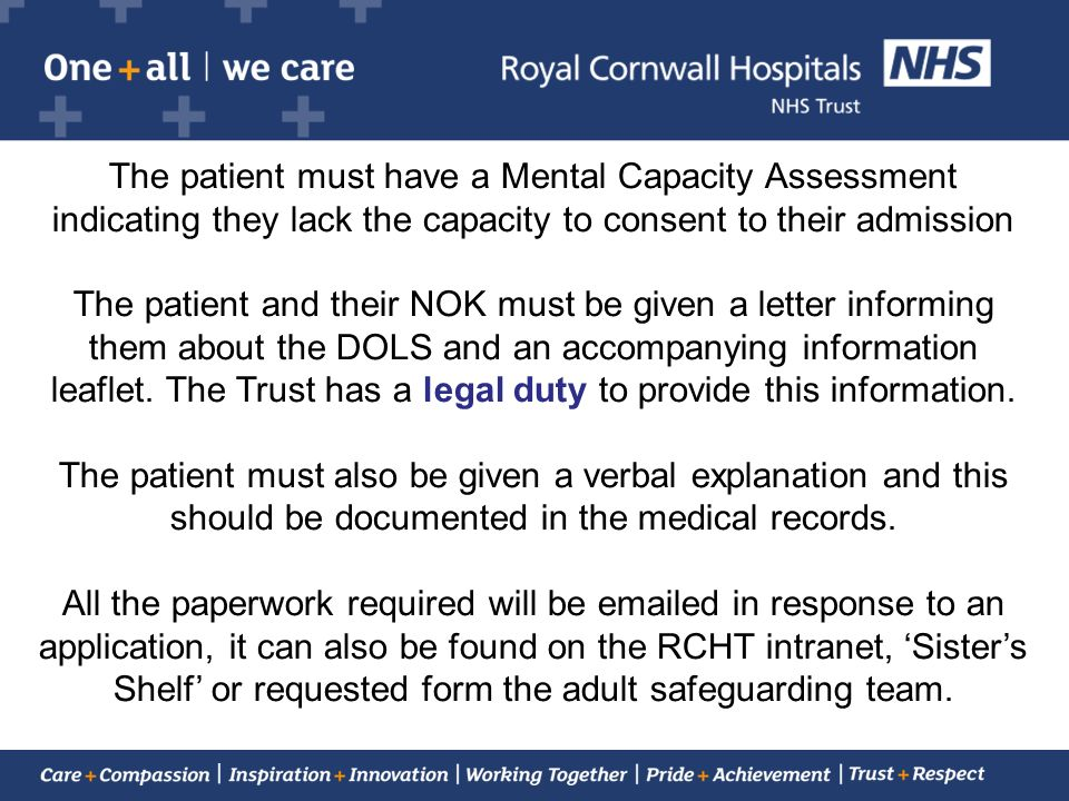 The patient must have a Mental Capacity Assessment indicating they lack the capacity to consent to their admission