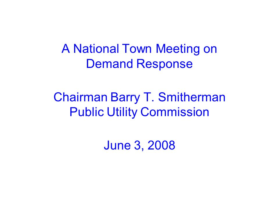 A National Town Meeting on Demand Response Chairman Barry T