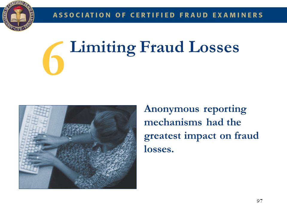 6 Limiting Fraud Losses Anonymous reporting mechanisms had the greatest impact on fraud losses.
